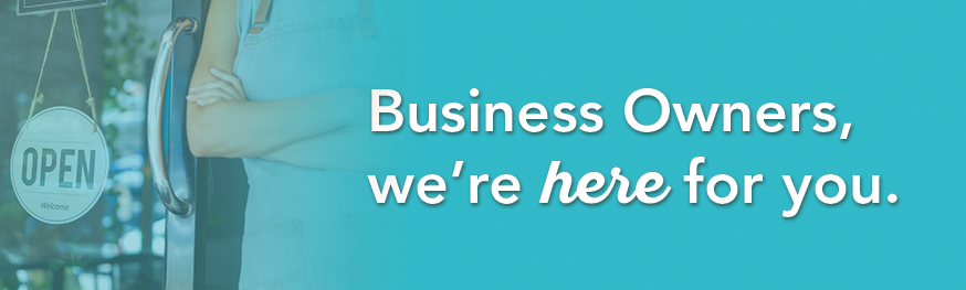 Business Owners we're here for you.