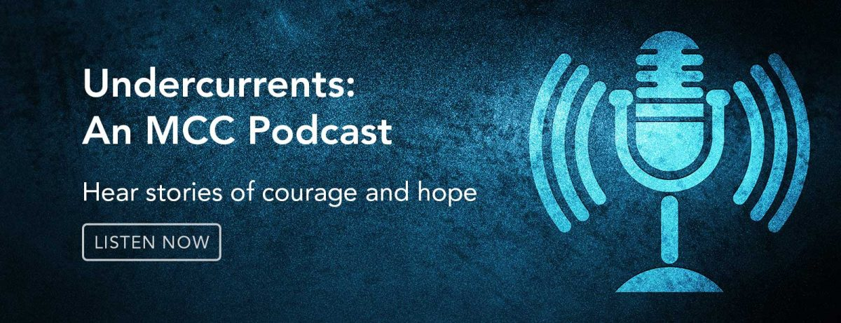 Undercurrents: An MCC Podcast. Hear Stories of courage and hope. Listen now.