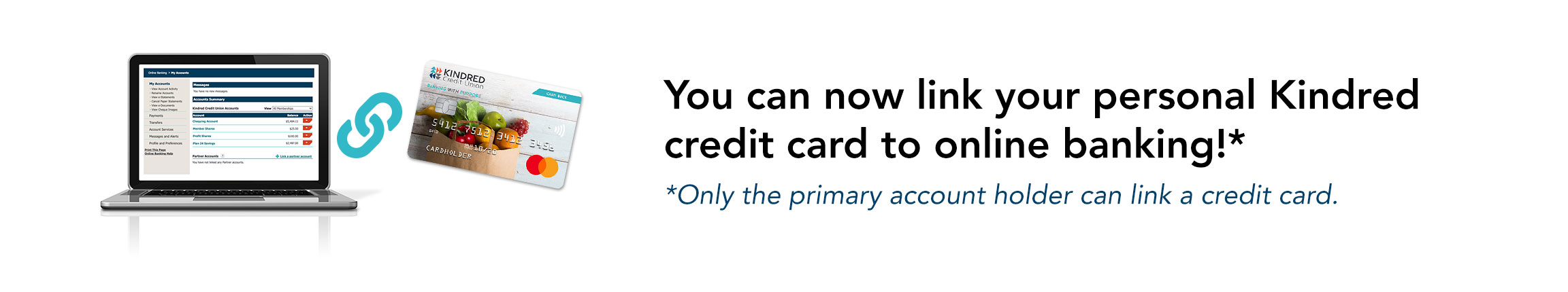 You can now link your personal Kindred credit card to online banking! Only the primary account holder can link a credit card.